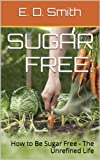 Free Kindle Book : Sugar Free: How to Be Sugar Free - The Unrefined Life (What You Need To Know About Health)