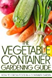 Free Kindle Book : The Vegetable Container Gardening Guide: How to Grow Food in a Container Garden