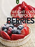 Free Kindle Book : Berries, Weight Loss Superfoods: Recipes to Help You Lose Weight Without Calorie Counting or Exercise (Vol 8)