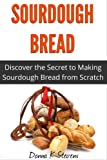 Free Kindle Book : Sourdough Bread: Discover the Secret to Making Sourdough Bread from Scratch