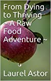 Free Kindle Book : From Dying to Thriving ~ A Raw Food Adventure ~