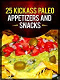 Free Kindle Book : 25 Kickass Paleo Appetizers and Snacks: Quick and Easy Gluten-Free, Low Fat and Low Carb Recipes