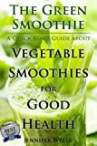 Free Kindle Book : The Green Smoothie: A Quick Start Guide about Vegetable Smoothies for Good Health