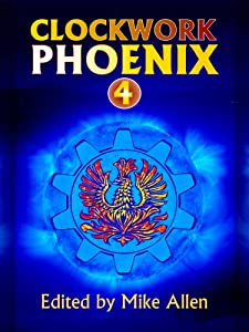 WORLDWIDE GIVEAWAY REMINDER: 2 Chances to Win a Copy of CLOCKWORK PHOENIX 4 Edited by Mike Allen