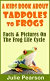 Free Kindle Book : Kids Book About Tadpoles To Frogs: Real Facts and Pictures of the Tadpoles and Frog Life Cycle