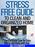 Free Kindle Book : Stress Free Guide to Clean and Organized Home: The Complete Cure for Busy Moms and Dads with Kids
