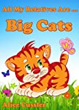 Free Kindle Book : All My Relatives Are Big Cats: Picture Book for Kids about Lions, Tigers, leopards, Jaguars and other Big Cats (Kids Learning: Amazing Animals Books for Kids 4-8)