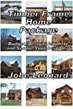 Free Kindle Book : Timber Frame Home Package: Budget, Design, Estimate, and Secure Your Best Price