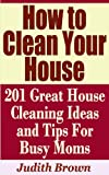 Free Kindle Book : How to Clean Your House - 201 Great House Cleaning Ideas and Tips For Busy Moms