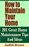 Free Kindle Book : How to Maintain Your Home - 201 Great Home Maintenance Tips And Ideas