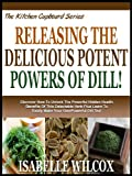 Free Kindle Book : RELEASING THE DELICIOUS POTENT POWERS OF DILL!: Discover How To Unlock The Powerful Hidden Health Benefits Of This Delectable Herb! Plus Learn To Easily ... Dill Tea! (The Kitchen Cupboard Series)