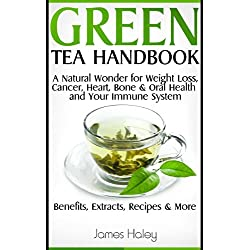 Green Tea Handbook: a Natural Wonder for Weight Loss, Cancer, Heart, Bone, Oral Health, and Your Immune System - Benefits, Extracts, Recipes & More