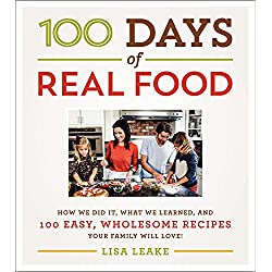 100 Days of Real Food: How We Did It, What We Learned, and 100 Easy, Wholesome Recipes Your Family Will Love (100 Days of Real Food series)