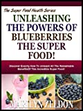 Free Kindle Book : UNLEASHING THE POWERS OF BLUEBERRIES THE SUPER FOOD!: Discover Exactly How To Unleash All The Remarkable Benefits Of This Incredible Super Food! (Super Food Health Series)