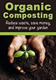 Free Kindle Book : Organic Composting: Reduce Waste, Save Money, and Improve Your Garden (How To Garden, How To Compost)