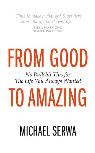 From Good to Amazing: No Bullshit Tips for The Life You Always Wanted