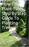 Free Kindle Book : How To Plant Trees, Step By Step Guide To Planting Trees