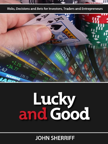 Lucky and Good: Risk, Decisions & Bets for Investors, Traders & Entrepreneurs by John Sherriff