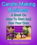 Free Kindle Book : CANDLE MAKING BUSINESS: A Book On How To Start And Run Your Own (Home Based Business)