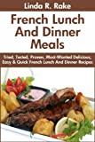 Free Kindle Book : Tried & Tested Top 30 French Lunches And Dinner: Latest Collection of Top 30 Mouth-Watering, Most-Wanted Delicious, Easy And Quick French Lunch And Dinner Meals For You And Your Whole Family