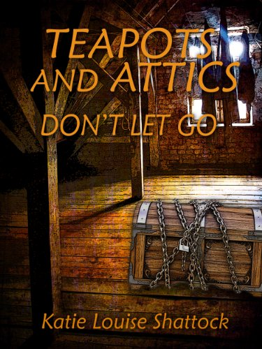 TEAPOTS AND ATTICS: DON'T LET GO (Teapots and Atttics) by Katie Louise Shattock