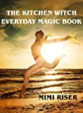 Free Kindle Book : The Kitchen Witch Everyday Magic Book (The Kitchen Witch Collection)