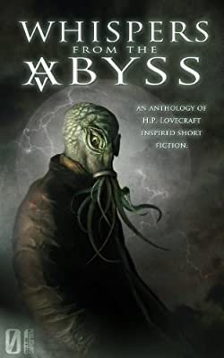 Table of Contents: WHISPERS FROM THE ABYSS (An Anthology of of H.P. Lovecraft-Inspired Fiction) Edited by Kat Rocha