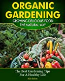 Free Kindle Book : Organic Gardening - Growing Delicious Food The Natural Way (The Best Gardening Tips For A Healthy Life)