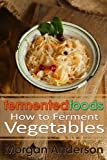 Free Kindle Book : Fermented Foods: How to Ferment Vegetables