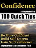 Confidence: How To Be More Confident, Build Self-Esteem And Gain Self-Confidence Fast (Self-Confidence, Building Self-Esteem Book 1)