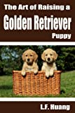 Free Kindle Book : The Art of Raising a Golden Retriever Puppy