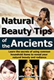 Free Kindle Book : Natural Beauty Tips of the Ancients: Learn the secrets of using common household items to reveal your natural beauty and radiance