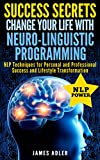 Success Secrets: Change Your Life With Neuro-Linguistic Programming! (Success, NLP, Hypnosis, Law of Attraction Book 2)