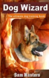 Free Kindle Book : Dog Wizard. The ultimate dog training book.