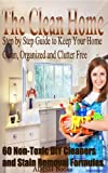Free Kindle Book : The Clean Home: Step by Step Guide to Keep Your Home Clean, Organized and Clutter Free;Declutter Your Life and Home;60 Non-Toxic DIY Cleaners and Stain Removal Formulas