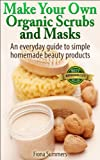 Free Kindle Book : Make Your Own Organic Scrubs and Masks: An Everyday Guide to Simple Homemade Beauty Products
