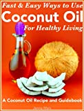 Free Kindle Book : Fast and Easy Ways to Use  Coconut Oil For Healthy Living A Coconut Oil Recipe and Guidebook