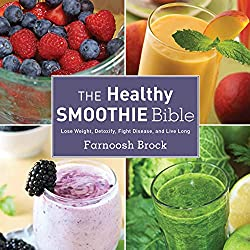 The Healthy Smoothie Bible: Lose Weight, Detoxify, Fight Disease, and Live Long
