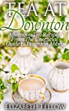 Free Kindle Book : Tea at Downton - Afternoon Tea Recipes From The Unofficial Guide to Downton Abbey (Downton Abbey Tea Books)