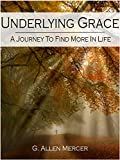 Free Kindle Book : Underlying Grace: A Journey To Find More In Life
