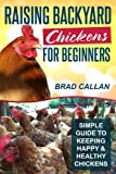 Free Kindle Book : Raising Backyard Chickens For Beginners: Simple Guide To Keeping Happy & Healthy Backyard Chickens (Complete Guide)
