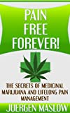 Free Kindle Book : Pain Free Forever!: The Secrets of Medicinal Marijuana and Lifelong Pain Management (Pain, Pain Management, Marijuana, Cancer, Fibromyalgia)