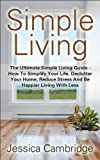 Free Kindle Book : Simple Living: The Ultimate Simple Living Guide - How To Simplify Your Life, Declutter Your Home, Reduce Stress And Be Happier Living With Less (How To ... Stress, Eliminate Stress, Living Simple)