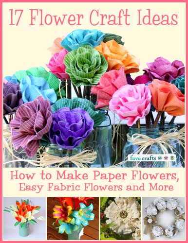 Free Kindle Book : 17 Flower Craft Ideas: How to Make Paper Flowers, Easy Fabric Flowers and More