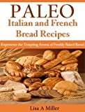 Free Kindle Book : Paleo Italian and French Bread Recipes  Experience the Tempting Aroma of Freshly Baked Bread