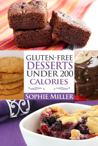 Gluten-Free Desserts UNDER 200 Calories: Healthy Desserts without the Guilt by Sophie Miller