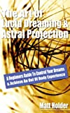Free Kindle Book : The Art Of Lucid Dreaming & Astral Projection: A Beginners Guide To Control Your Dreams & Achieve An Out Of Body Experience