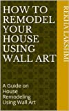 Free Kindle Book : How To Remodel Your House Using Wall Art: A Guide on House Remodeling Using Wall Art