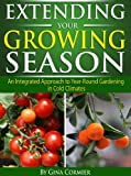 Free Kindle Book : Extending Your Growing Season: An Integrated Approach to Year-Round Gardening in Cold Climates