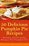 Free Kindle Book : 50 Delicious Pumpkin Pie Recipes - Holiday and Everyday Recipes For Pumpkin Pie (The Ultimate Pumpkin Desserts Cookbook -  The Delicious Pumpkin Desserts and Pumpkin Recipes Collection)